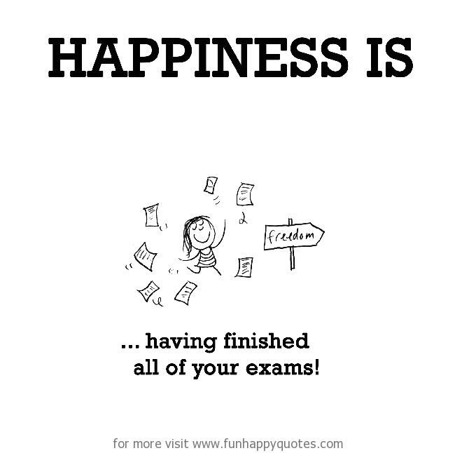 Happiness is, having finished all of your exams.