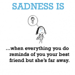 Sadness is, missing best friend.