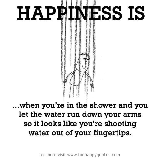 Happiness is, shower.