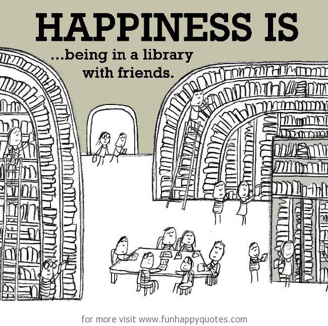 Happiness is, being in a library with friends.