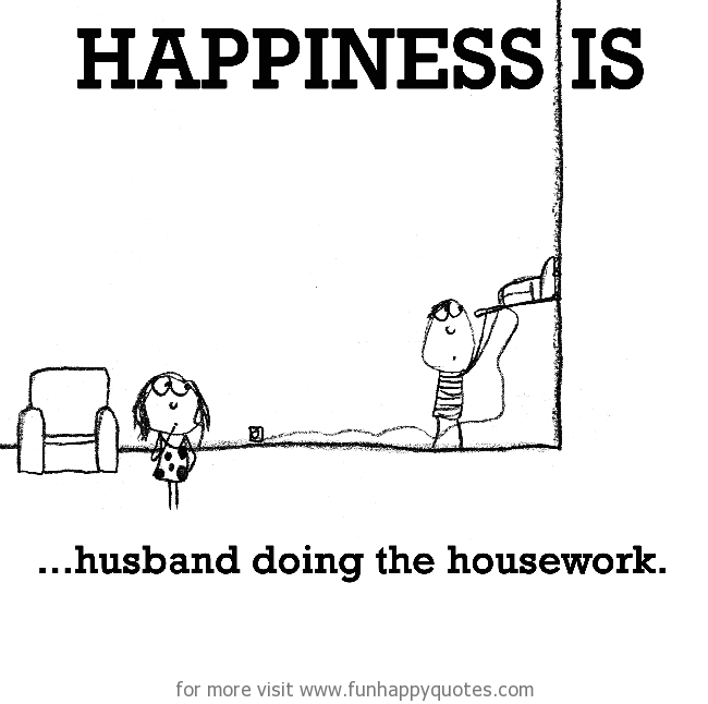 Happiness is, husband doing the housework.