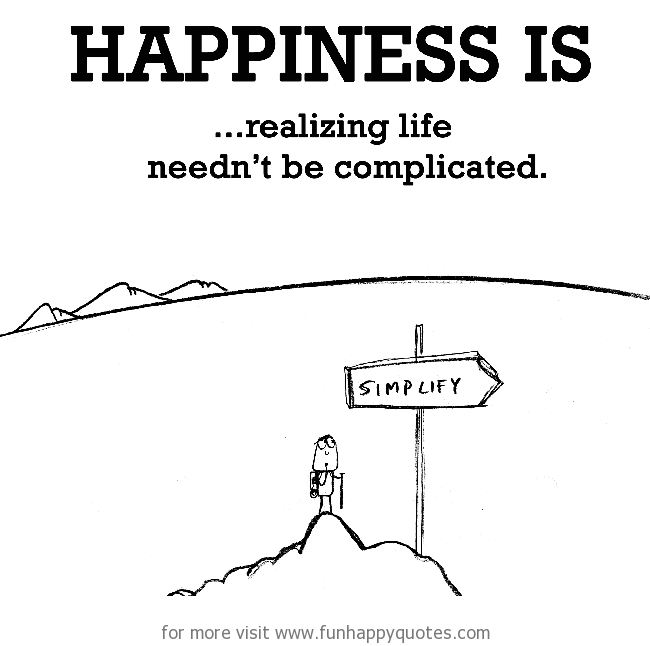 Happiness is, realizing life needn't be complicated.