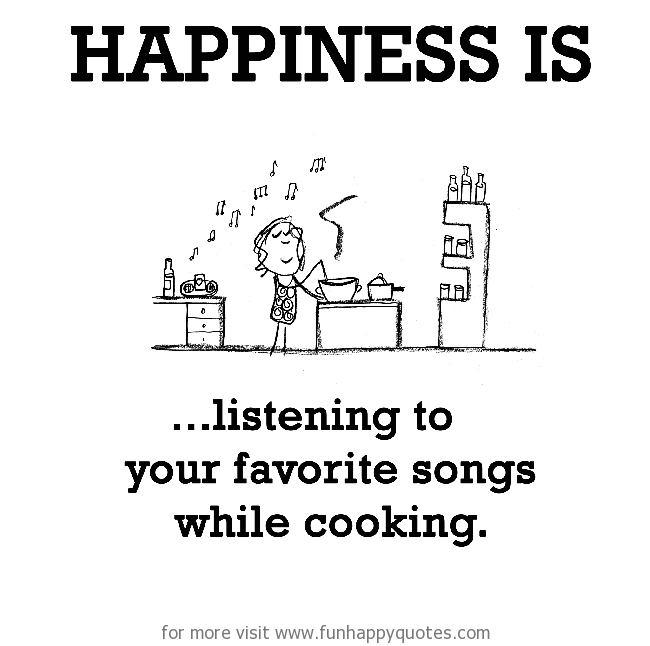 Happiness is, listening to your favorite songs while cooking.
