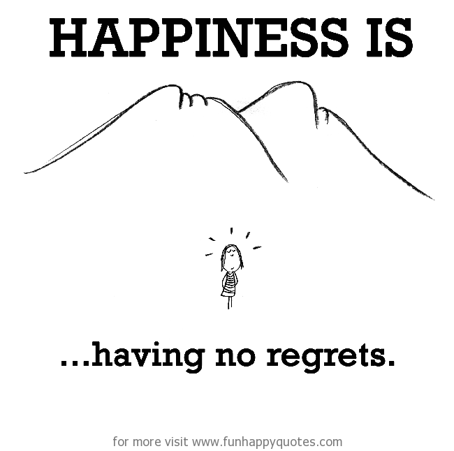 Happiness is, having no regrets.
