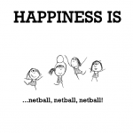 Happiness is, netball, netball, netball.