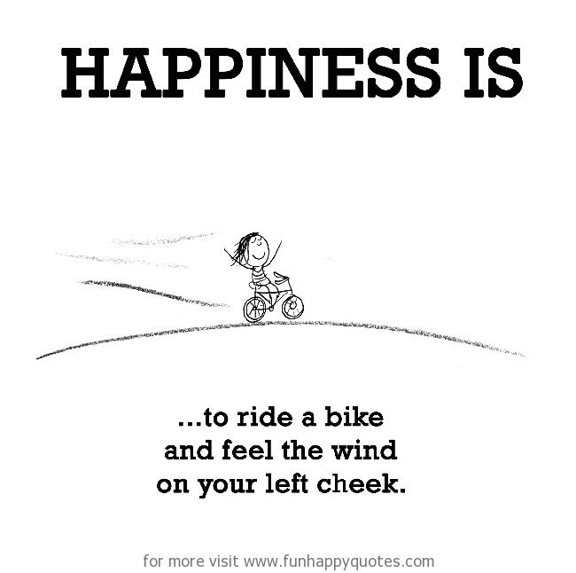 Happiness is, to ride a bike and feel the wind on your left cheek.