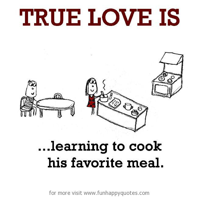 True Love is, learning to cook his favorite meal.