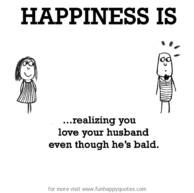 Happiness is, realizing you love your husband even though he's bald.