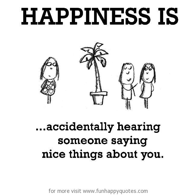 Happiness is, accidentally hearing someone saying nice things about you.