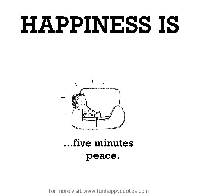 Happiness is, five minutes peace.