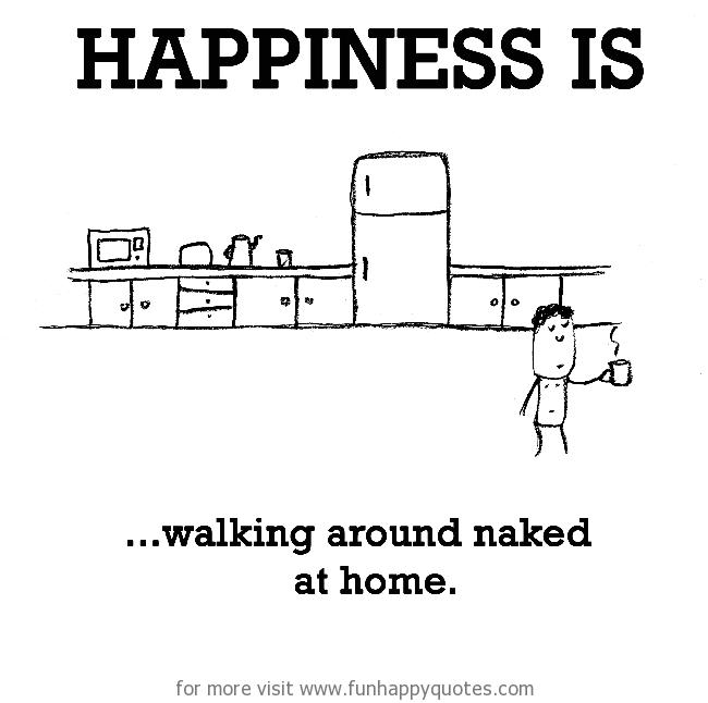 Happiness is, walking around naked at home.