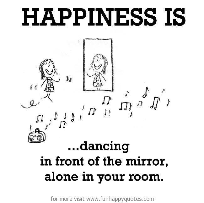 Happiness is, dancing in front of the mirror, alone in your room.