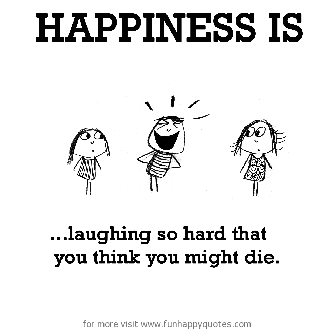Happiness is, laughing so hard that you think you might die.