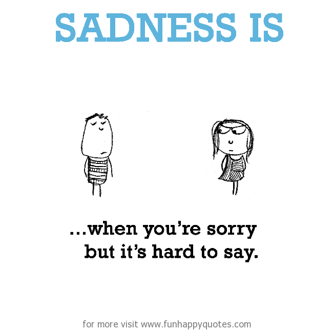 Sadness is, when you are sorry but it's hard to say.