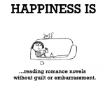 Happiness is, reading romance novels without guilt or embarrassment.