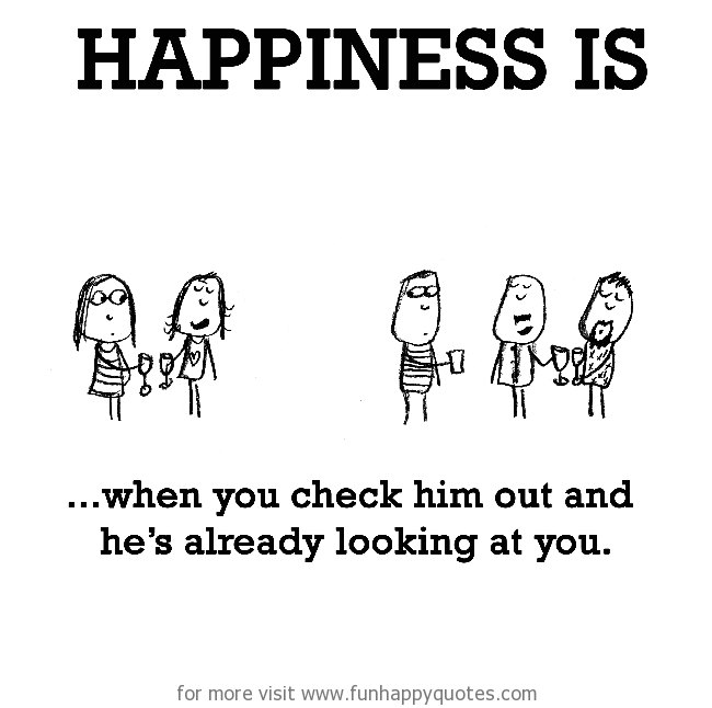 Happiness is, when you check him out.