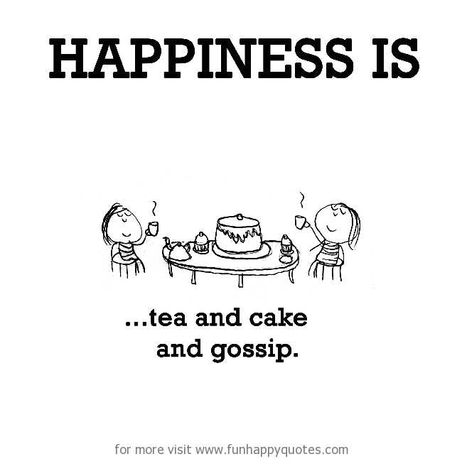 Happiness is, tea and cake and gossip.