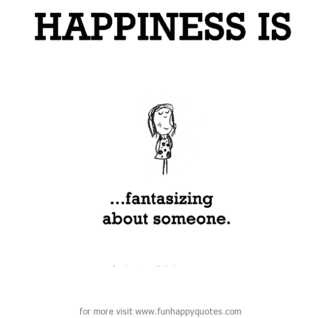 Happiness is, fantasizing about someone.