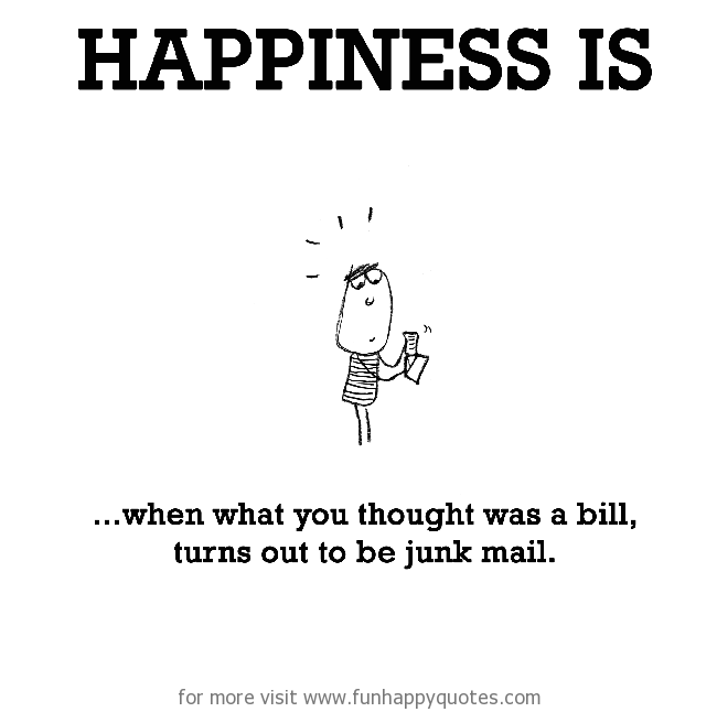 Happiness is, when what you thought was a bill, turns out to be junk mail.