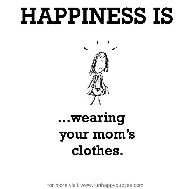Happiness is, wearing your mom's clothes.