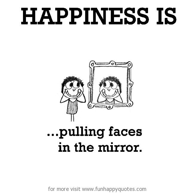 Happiness is, pulling faces in the mirror.