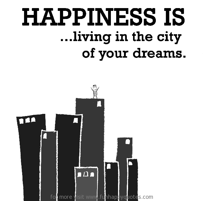 Happiness is, living in the city of your dreams.