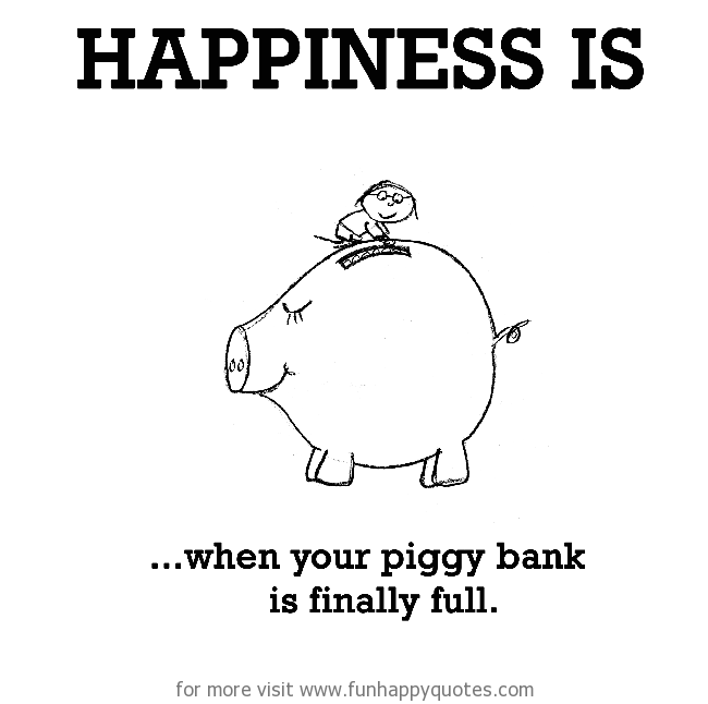 Happiness is, when your piggy bank is finally full.
