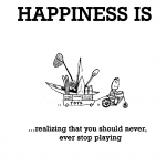 Happiness is, realizing that you should never, ever stop playing