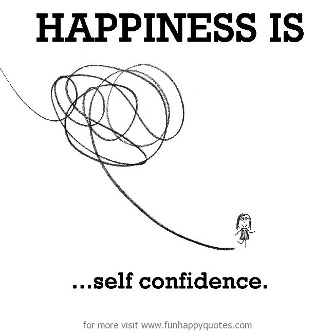 Happiness is, self confidence.