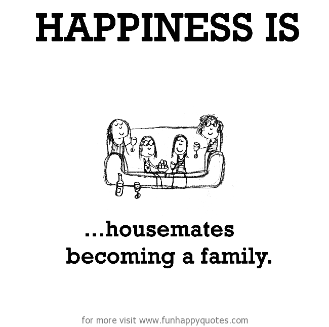 Happiness is, housemates becoming a family.
