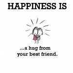 Happiness is, a hug from your best friend.