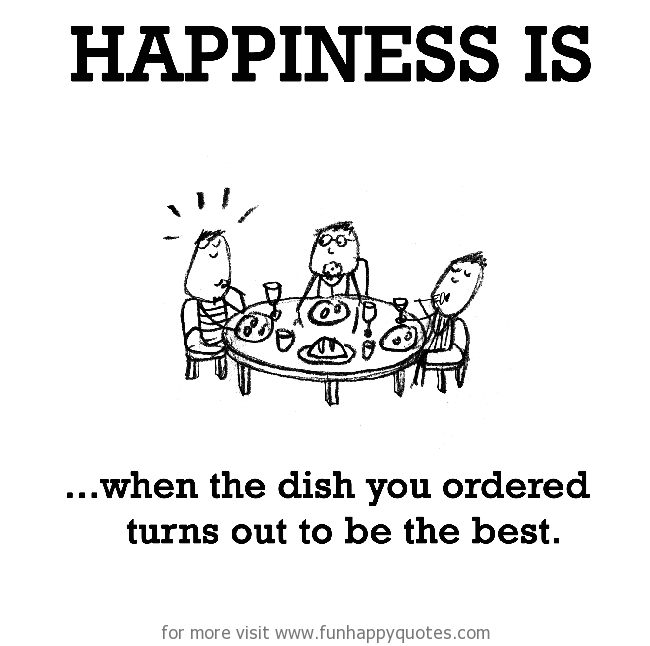 Happiness is, when the dish you ordered turns out to be the best.