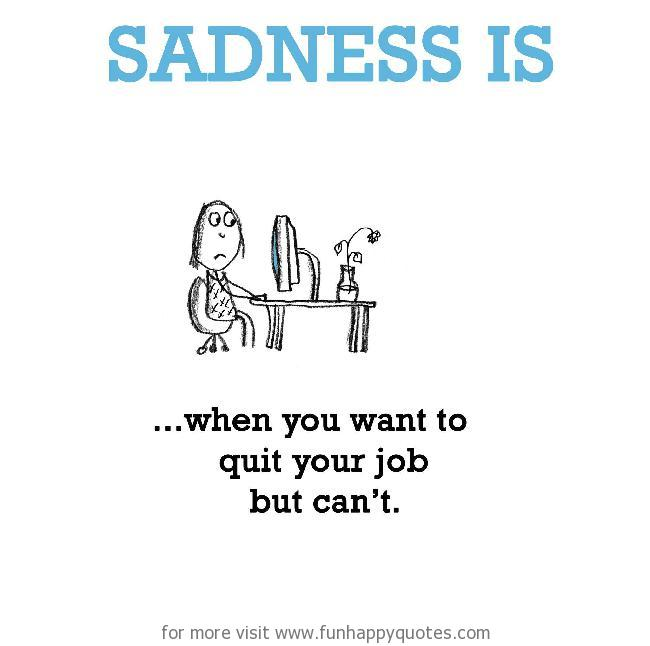 Sadness is, when you want to quit your job but can't.