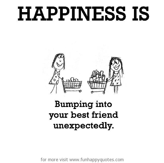 Happiness is, bumping into your best friend unexpectedly.