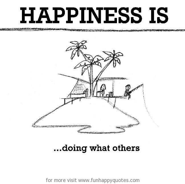 Happiness is, doing what others.