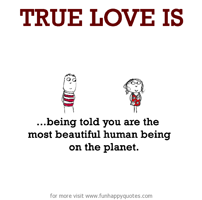 True Love is, being told you are the most beautiful human being on the planet.