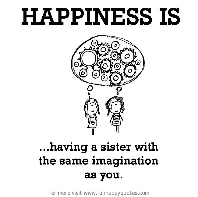 Happiness is, having a sister with the same imagination as you.