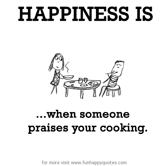 Happiness is, when someone praises your cooking.