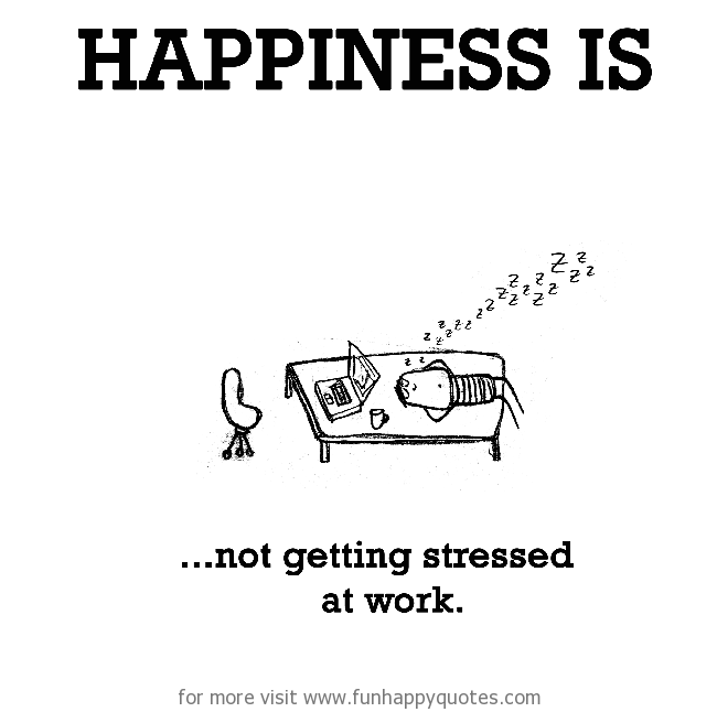 Happiness is, not getting stressed at work.