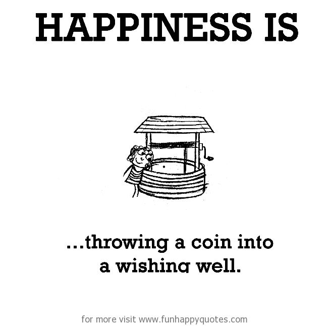 Happiness is, throwing a coin into a wishing well.