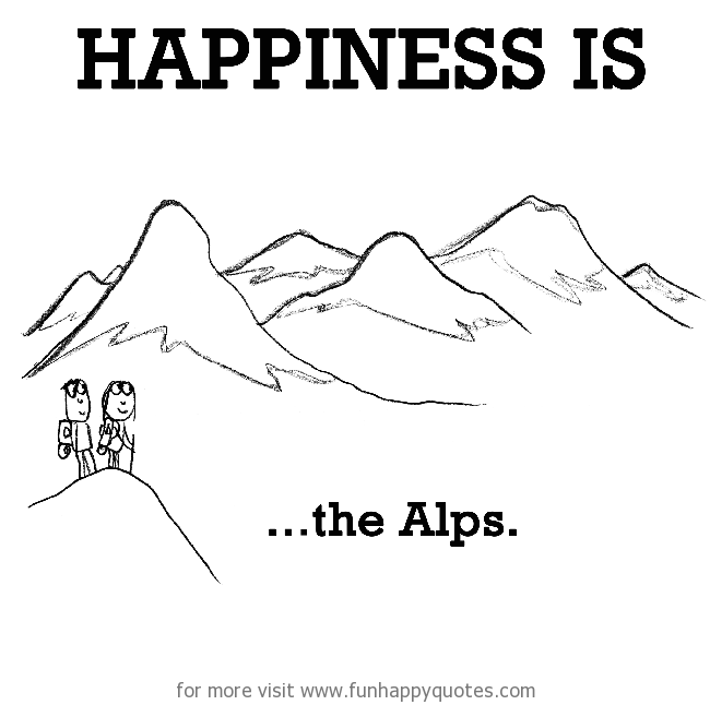 Happiness is, the Alps.