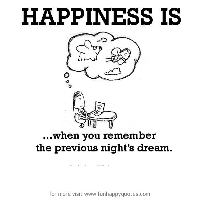 Happiness is, when you remember the previous night's dream.