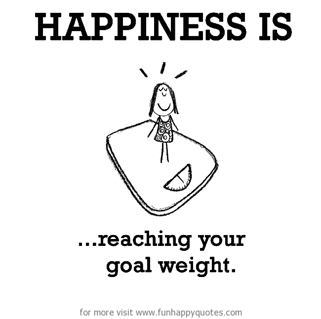 Happiness is, reaching your goal weight.