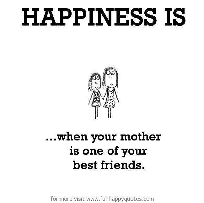 Happiness is, when your mother is one of your best friends.