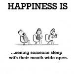 Happiness is, seeing someone sleep with their mouth wide open.