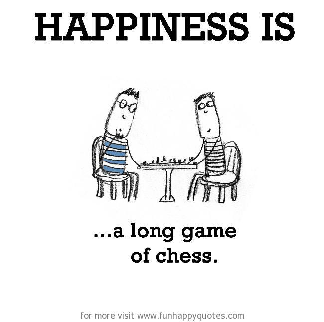 Happiness is, a long game of chess.