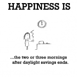 Happiness is, the two or three mornings after daylight savings ends.