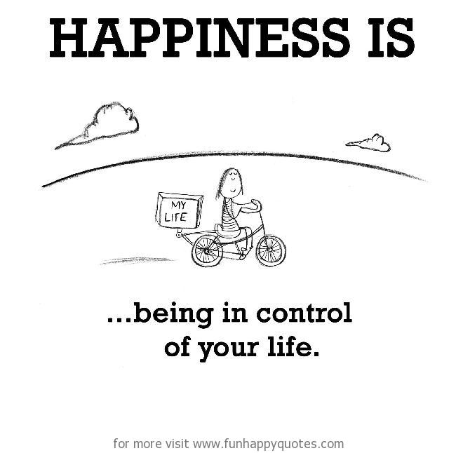 Happiness is, being in control of your life.