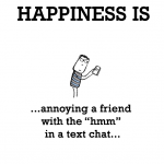 """Happiness is, annoying a friend with the """"hmm"""" in a text chat."""
