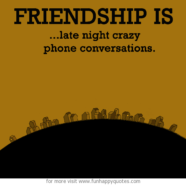 Friendship is, late night crazy phone conversations.